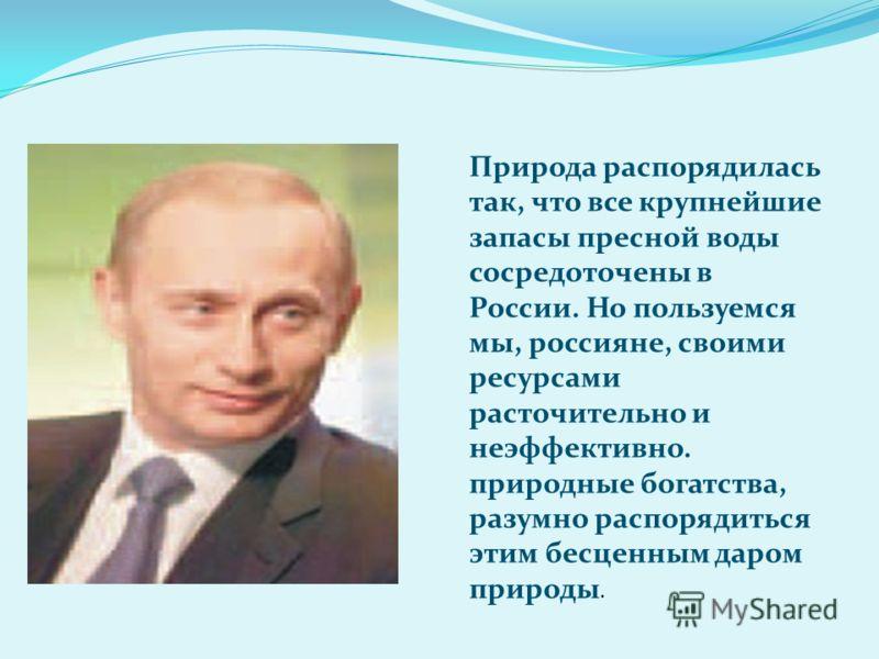 Природа распорядилась так, что все крупнейшие запасы пресной воды сосредоточены в России. Но пользуемся мы, россияне, своими ресурсами расточительно и неэффективно. природные богатства, разумно распорядиться этим бесценным даром природы.