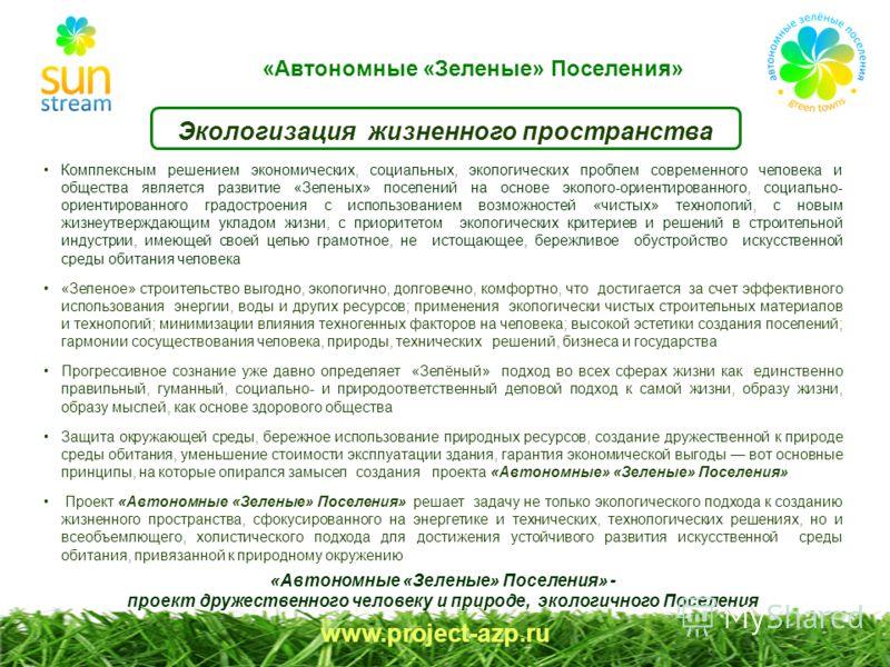 «Автономные «Зеленые» Поселения» www.project-azp.ru Экологизация жизненного пространства Комплексным решением экономических, социальных, экологических проблем современного человека и общества является развитие «Зеленых» поселений на основе эколого-ор