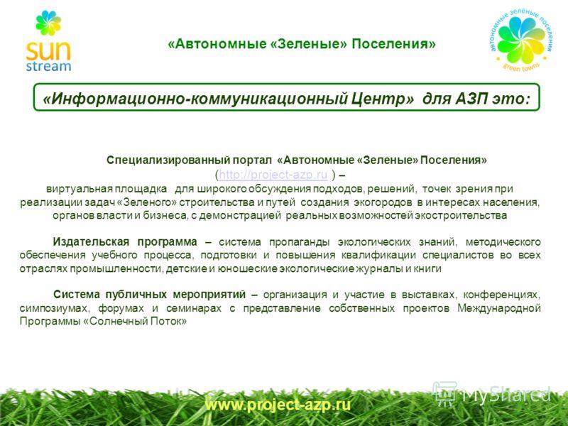 www.project-azp.ru «Информационно-коммуникационный Центр» для АЗП это: Специализированный портал «Автономные «Зеленые» Поселения» (http://project-azp.ru ) –http://project-azp.ru виртуальная площадка для широкого обсуждения подходов, решений, точек зр
