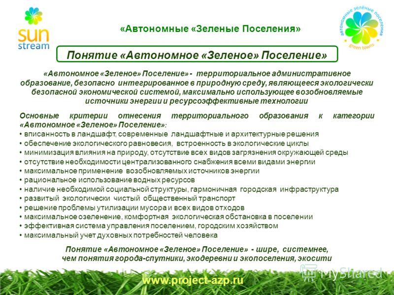 «Автономные «Зеленые Поселения» www.project-azp.ru «Автономное «Зеленое» Поселение» - территориальное административное образование, безопасно интегрированное в природную среду, являющееся экологически безопасной экономической системой, максимально ис