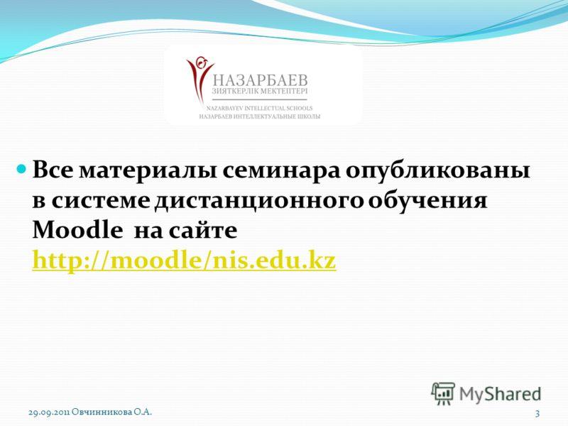 Все материалы семинара опубликованы в системе дистанционного обучения Moodle на сайте http://moodle/nis.edu.kz http://moodle/nis.edu.kz 29.09.2011 Овчинникова О.А.3