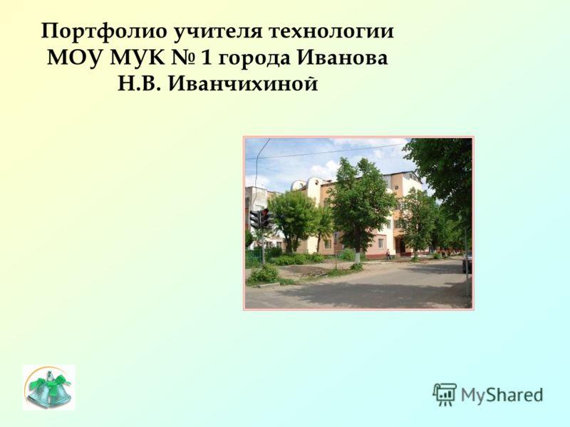 Портфолио учителя технологии МОУ МУК 1 города Иванова Н.В. Иванчихиной