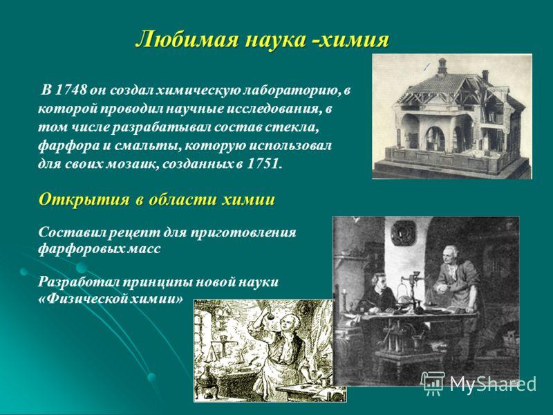 Любимая наука -химия В 1748 он создал химическую лабораторию, в которой проводил научные исследования, в том числе разрабатывал состав стекла, фарфора и смальты, которую использовал для своих мозаик, созданных в 1751. Открытия в области химии Состави