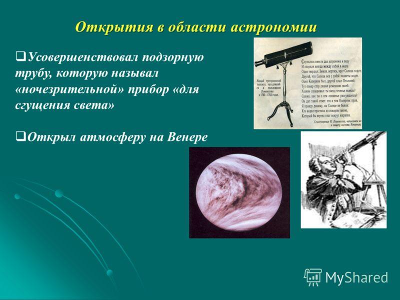 Открытия в области астрономии Усовершенствовал подзорную трубу, которую называл «ночезрительной» прибор «для сгущения света» Открыл атмосферу на Венере