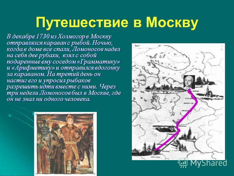 Путешествие в Москву В декабре 1730 из Холмогор в Москву отправлялся караван с рыбой. Ночью, когда в доме все спали, Ломоносов надел на себя две рубахи, взял с собой подаренные ему соседом «Грамматику» и «Арифметику» и отправился вдогонку за каравано