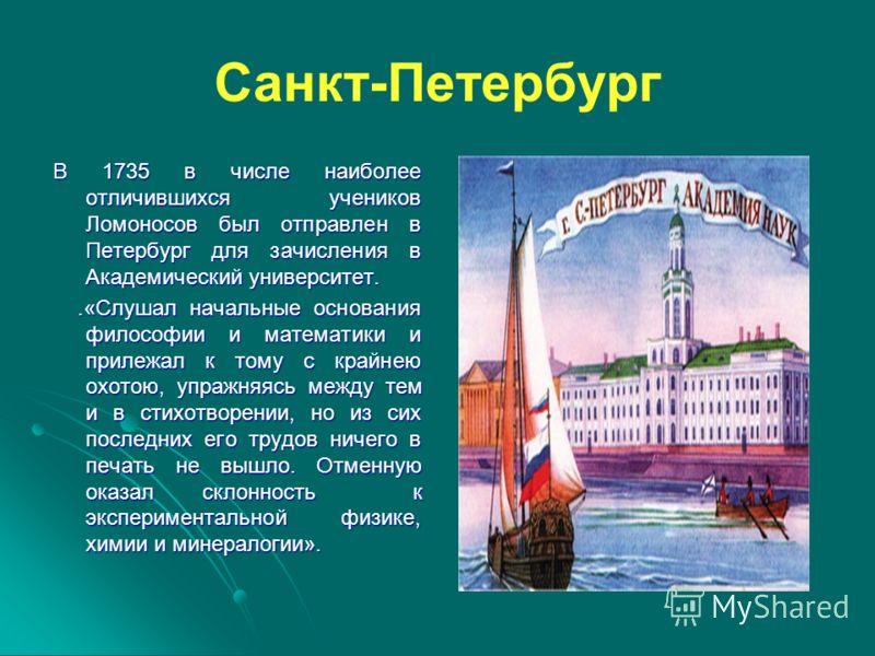 Санкт-Петербург В 1735 в числе наиболее отличившихся учеников Ломоносов был отправлен в Петербург для зачисления в Академический университет..«Слушал начальные основания философии и математики и прилежал к тому с крайнею охотою, упражняясь между тем