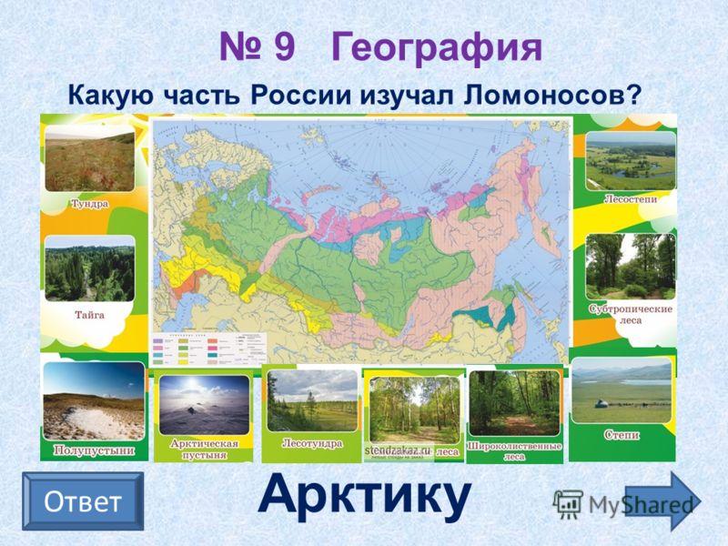 9 География Ответ Какую часть России изучал Ломоносов? Арктику