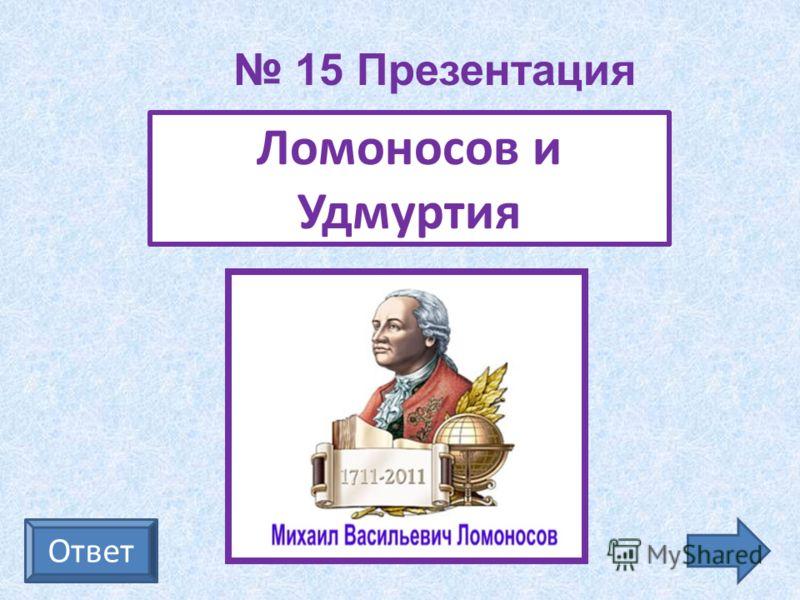Ответ Ломоносов и Удмуртия 15 Презентация