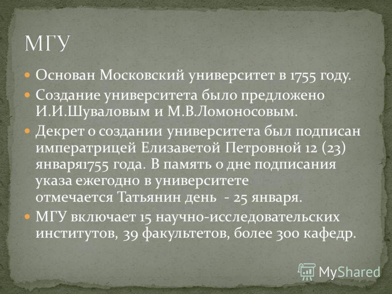 Основан Московский университет в 1755 году. Создание университета было предложено И.И.Шуваловым и М.В.Ломоносовым. Декрет о создании университета был подписан императрицей Елизаветой Петровной 12 (23) января1755 года. В память о дне подписания указа
