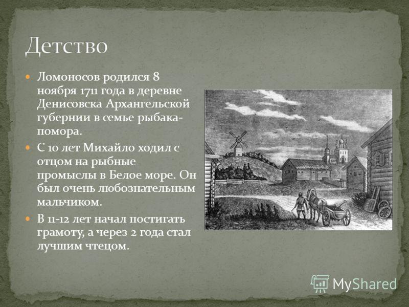 Ломоносов родился 8 ноября 1711 года в деревне Денисовска Архангельской губернии в семье рыбака- помора. С 10 лет Михайло ходил с отцом на рыбные промыслы в Белое море. Он был очень любознательным мальчиком. В 11-12 лет начал постигать грамоту, а чер