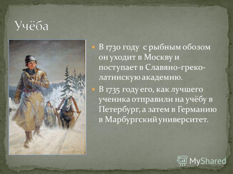 В 1730 году с рыбным обозом он уходит в Москву и поступает в Славяно-греко- латинскую академию. В 1735 году его, как лучшего ученика отправили на учёбу в Петербург, а затем в Германию в Марбургский университет.