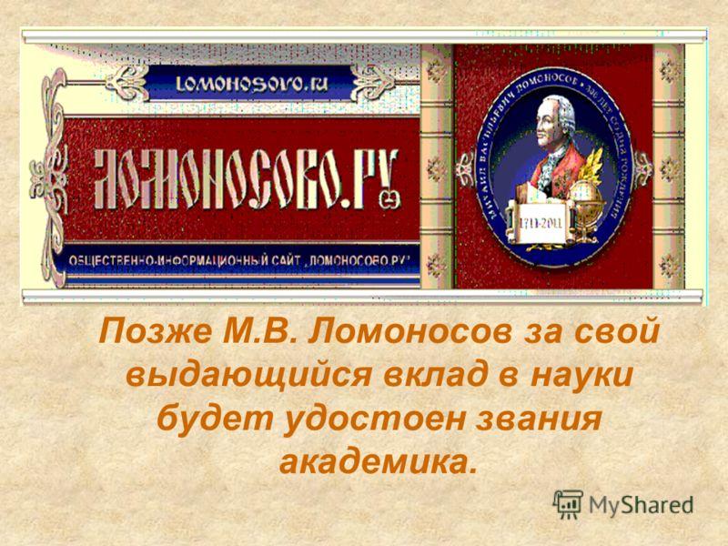 Позже М.В. Ломоносов за свой выдающийся вклад в науки будет удостоен звания академика.