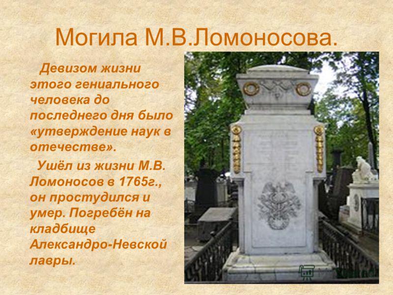 Могила М.В.Ломоносова. Девизом жизни этого гениального человека до последнего дня было «утверждение наук в отечестве». Ушёл из жизни М.В. Ломоносов в 1765г., он простудился и умер. Погребён на кладбище Александро-Невской лавры.