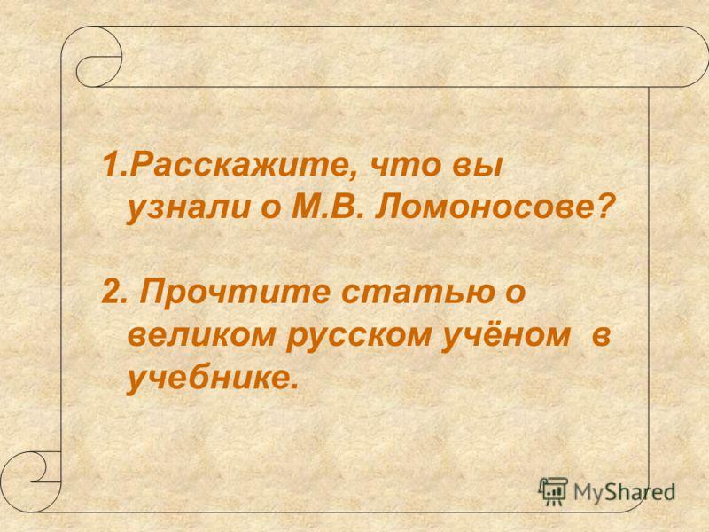 1.Расскажите, что вы узнали о М.В. Ломоносове? 2. Прочтите статью о великом русском учёном в учебнике.