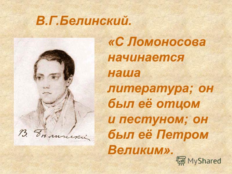 В.Г.Белинский. «С Ломоносова начинается наша литература; он был её отцом и пестуном; он был её Петром Великим».