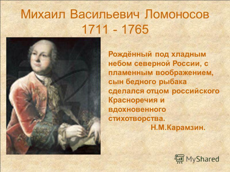 Михаил Васильевич Ломоносов 1711 - 1765 Рождённый под хладным небом северной России, с пламенным воображением, сын бедного рыбака сделался отцом российского Красноречия и вдохновенного стихотворства. Н.М.Карамзин.