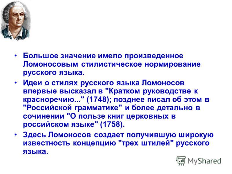 Большое значение имело произведенное Ломоносовым стилистическое нормирование русского языка. Идеи о стилях русского языка Ломоносов впервые высказал в
