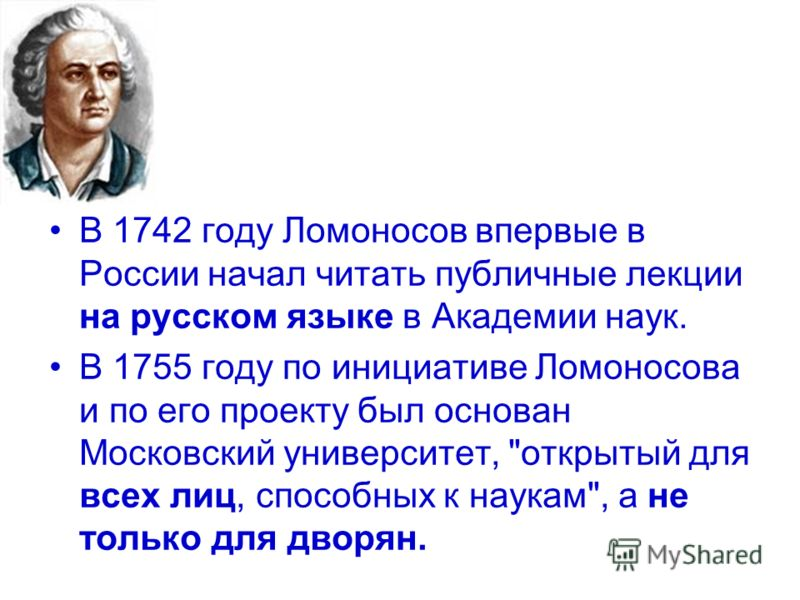 В 1742 году Ломоносов впервые в России начал читать публичные лекции на русском языке в Академии наук. В 1755 году по инициативе Ломоносова и по его проекту был основан Московский университет,