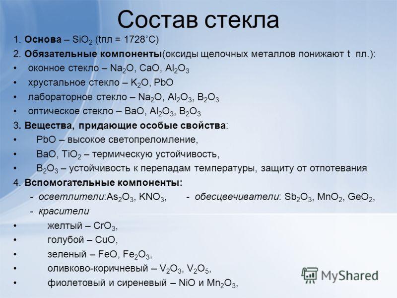 Состав стекла 1. Основа – SiO 2 (tпл = 1728˚С) 2. Обязательные компоненты(оксиды щелочных металлов понижают t пл.): оконное стекло – Na 2 O, CaO, Al 2 O 3 хрустальное стекло – K 2 O, PbO лабораторное стекло – Na 2 O, Al 2 O 3, B 2 O 3 оптическое стек