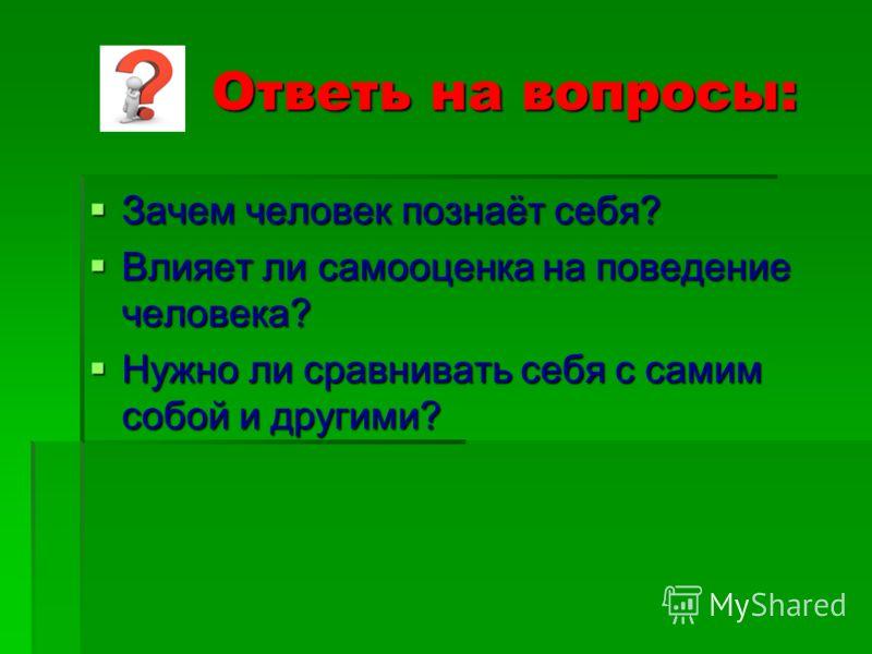 Ответь на вопросы: Ответь на вопросы: Зачем человек познаёт себя? Зачем человек познаёт себя? Влияет ли самооценка на поведение человека? Влияет ли самооценка на поведение человека? Нужно ли сравнивать себя с самим собой и другими? Нужно ли сравниват