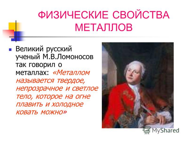 ФИЗИЧЕСКИЕ СВОЙСТВА МЕТАЛЛОВ Великий русский ученый М.В.Ломоносов так говорил о металлах: «Металлом называется твердое, непрозрачное и светлое тело, которое на огне плавить и холодное ковать можно»