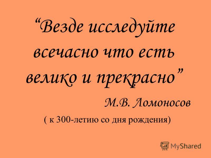Везде исследуйте всечасно что есть велико и прекрасно М.В. Ломоносов ( к 300-летию со дня рождения)