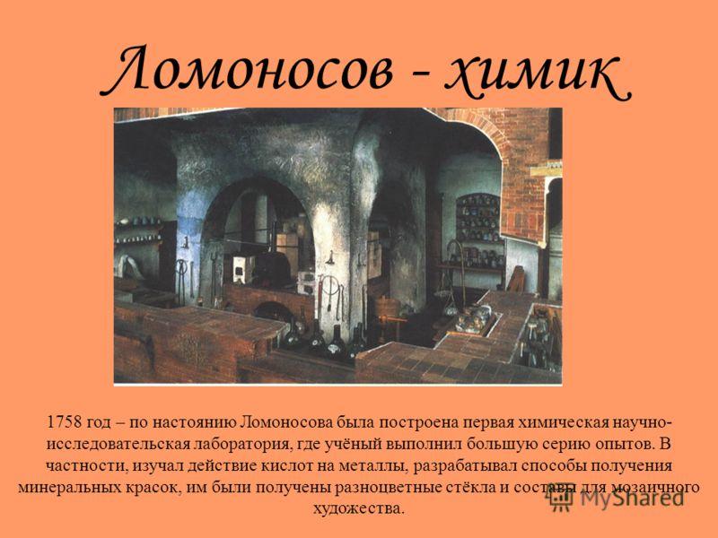 Ломоносов - химик 1758 год – по настоянию Ломоносова была построена первая химическая научно- исследовательская лаборатория, где учёный выполнил большую серию опытов. В частности, изучал действие кислот на металлы, разрабатывал способы получения мине