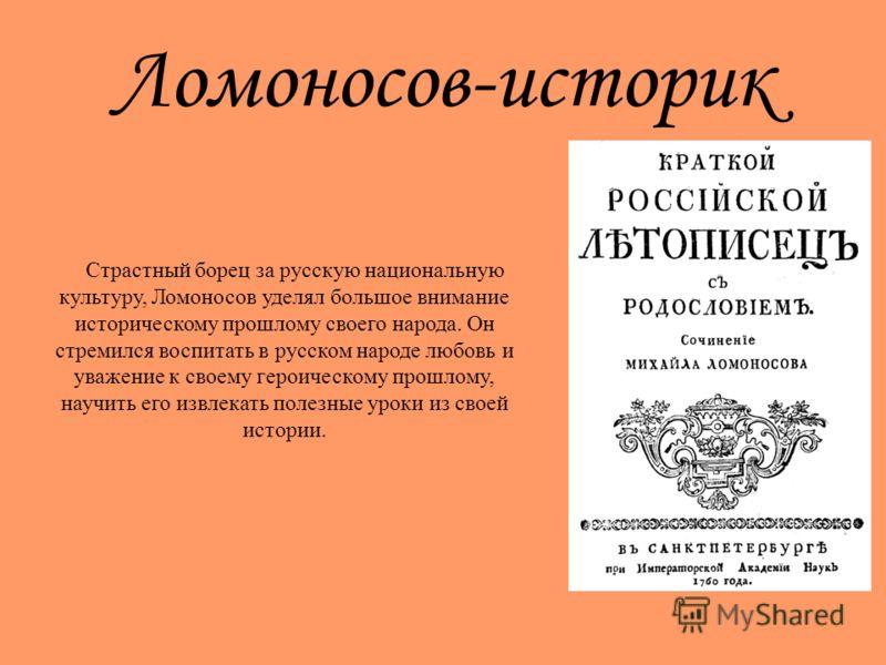 Ломоносов-историк Страстный борец за русскую национальную культуру, Ломоносов уделял большое внимание историческому прошлому своего народа. Он стремился воспитать в русском народе любовь и уважение к своему героическому прошлому, научить его извлекат