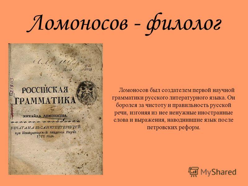 Ломоносов - филолог Ломоносов был создателем первой научной грамматики русского литературного языка. Он боролся за чистоту и правильность русской речи, изгоняя из нее ненужные иностранные слова и выражения, наводнившие язык после петровских реформ.