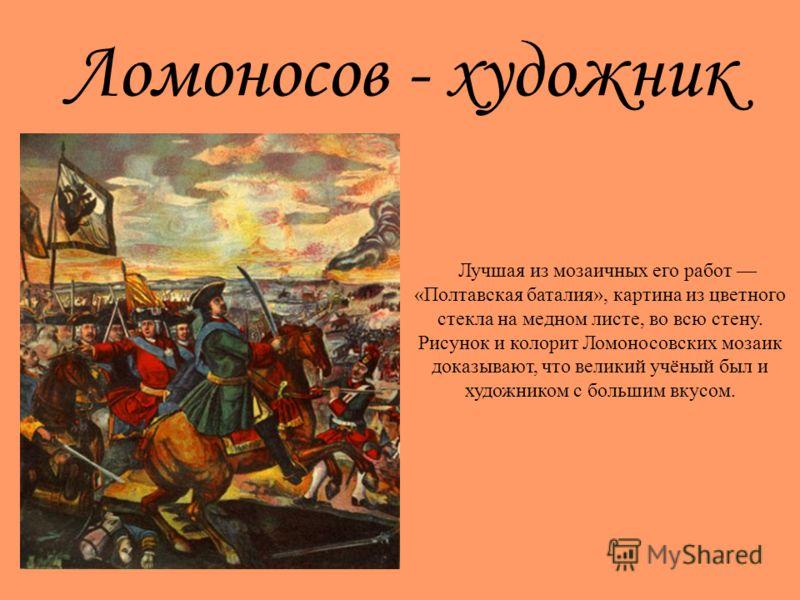 Ломоносов - художник Лучшая из мозаичных его работ «Полтавская баталия», картина из цветного стекла на медном листе, во всю стену. Рисунок и колорит Ломоносовских мозаик доказывают, что великий учёный был и художником с большим вкусом.