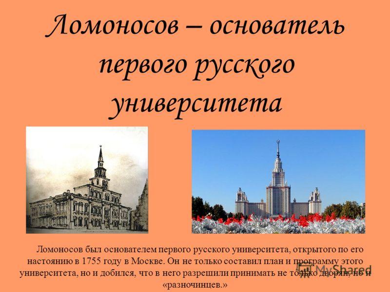 Ломоносов – основатель первого русского университета Ломоносов был основателем первого русского университета, открытого по его настоянию в 1755 году в Москве. Он не только составил план и программу этого университета, но и добился, что в него разреши
