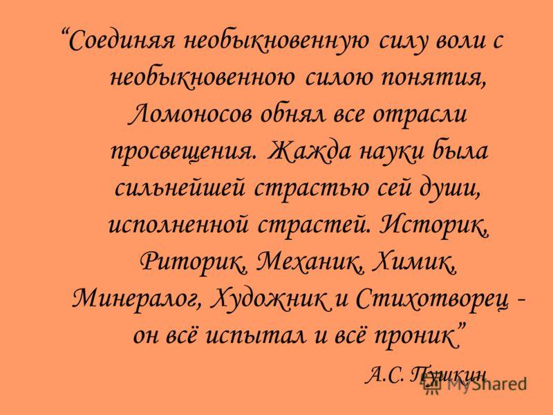 Соединяя необыкновенную силу воли с необыкновенною силою понятия, Ломоносов обнял все отрасли просвещения. Жажда науки была сильнейшей страстью сей души, исполненной страстей. Историк, Риторик, Механик, Химик, Минералог, Художник и Стихотворец - он в