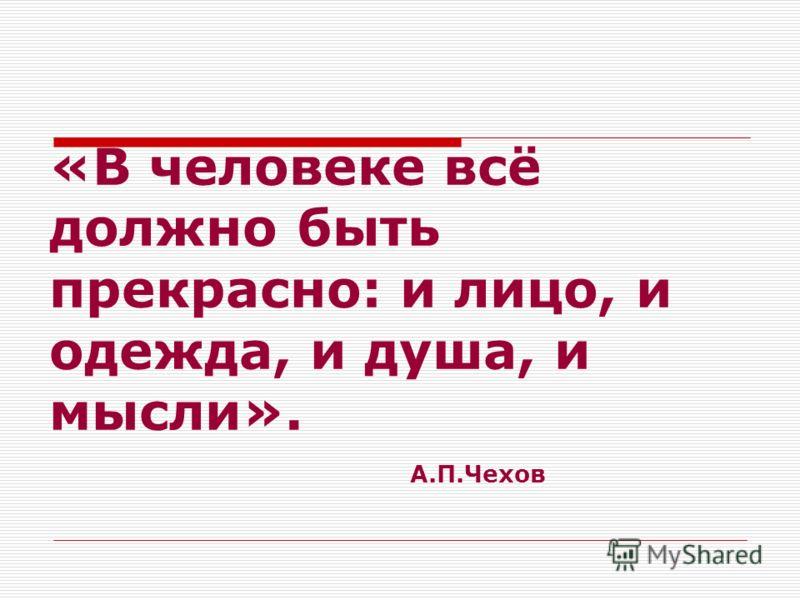«В человеке всё должно быть прекрасно: и лицо, и одежда, и душа, и мысли». А.П.Чехов