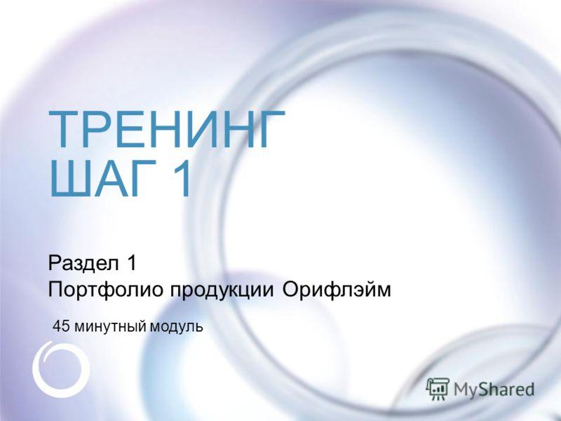 Раздел 1 Портфолио продукции Орифлэйм ТРЕНИНГ ШАГ 1 45 минутный модуль