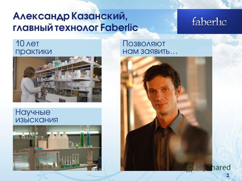 2 Александр Казанский, главный технолог Faberlic 10 лет практики Научные изыскания Позволяют нам заявить…