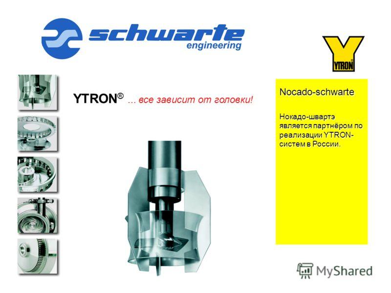 YTRON ®... все зависит от головки! Nocado-schwarte Нокадо-швартэ является партнёром по реализации YTRON- систем в России. Ytron: YTRON средне стандартное предприятие со специализацией по роторно/статорным системам. Наши продукты используются в ведущи