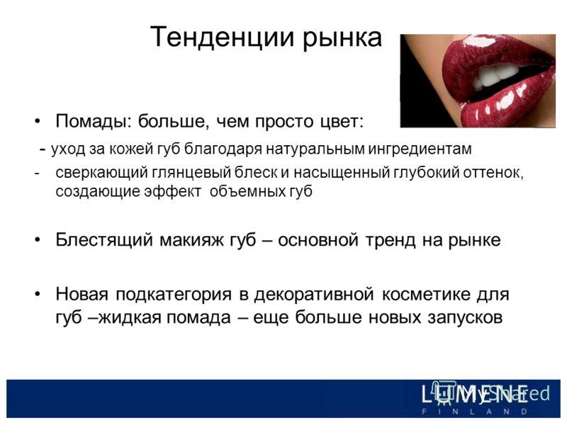 Тенденции рынка Помады: больше, чем просто цвет: - уход за кожей губ благодаря натуральным ингредиентам -сверкающий глянцевый блеск и насыщенный глубокий оттенок, создающие эффект объемных губ Блестящий макияж губ – основной тренд на рынке Новая подк
