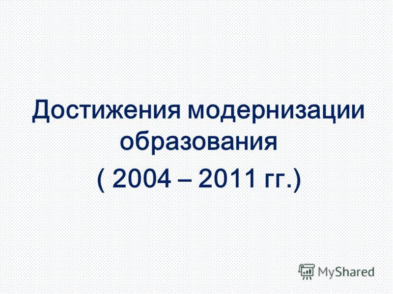 Достижения модернизации образования ( 2004 – 2011 гг.)