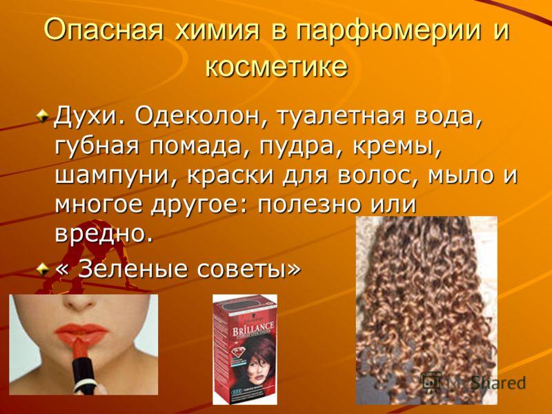 Опасная химия в парфюмерии и косметике Духи. Одеколон, туалетная вода, губная помада, пудра, кремы, шампуни, краски для волос, мыло и многое другое: полезно или вредно. « Зеленые советы»