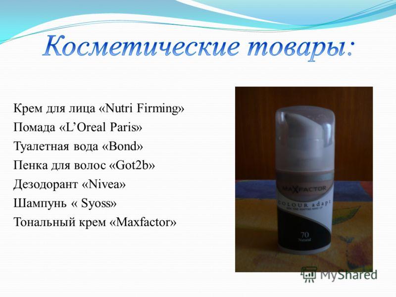 Крем для лица «Nutri Firming» Помада «LOreal Paris» Туалетная вода «Bond» Пенка для волос «Got2b» Дезодорант «Nivea» Шампунь « Syoss» Тональный крем «Maxfactor»