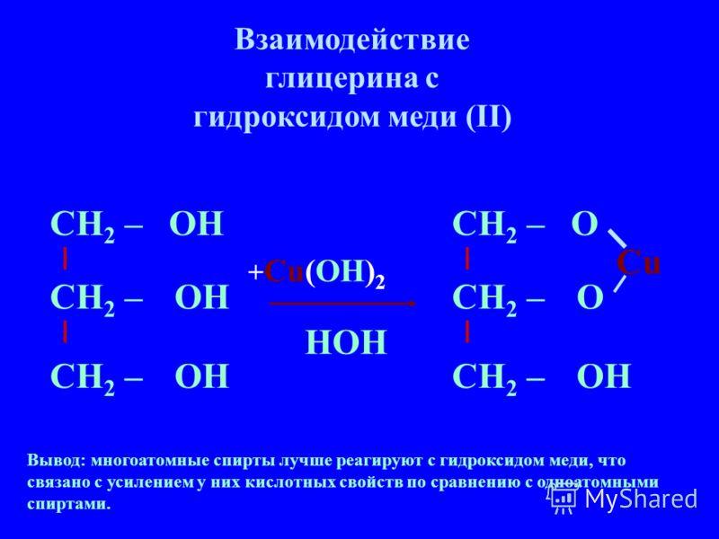 Взаимодействие глицерина с гидроксидом меди (II) Вывод: многоатомные спирты лучше реагируют с гидроксидом меди, что связано с усилением у них кислотных свойств по сравнению с одноатомными спиртами. СН 2 – О О ОН СН 2 – ОН + Cu(OH) 2 НOH Cu