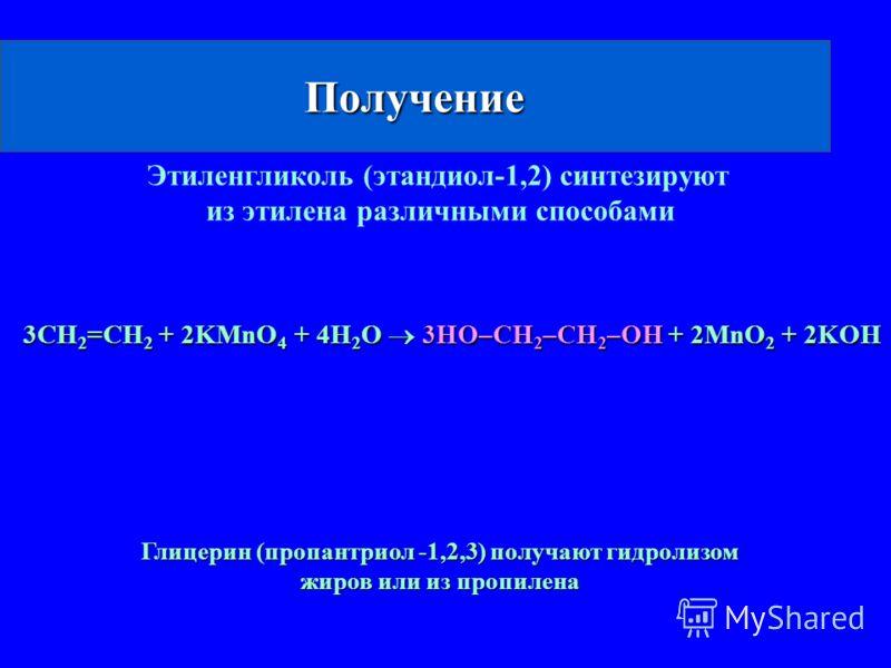 Получение 3CH 2 =CH 2 + 2KMnO 4 + 4H 2 O 3HO–CH 2 –CH 2 –OH + 2MnO 2 + 2KOH Этиленгликоль (этандиол-1,2) синтезируют из этилена различными способами Глицерин (пропантриол -1,2,3) получают гидролизом жиров или из пропилена