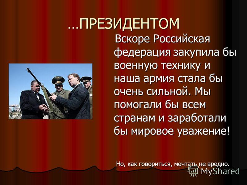 …ПРЕЗИДЕНТОМ Вскоре Российская федерация закупила бы военную технику и наша армия стала бы очень сильной. Мы помогали бы всем странам и заработали бы мировое уважение! Вскоре Российская федерация закупила бы военную технику и наша армия стала бы очен