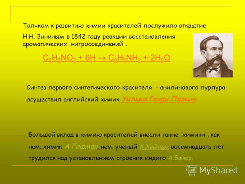 Толчком к развитию химии красителей послужило открытие Н.Н. Зининым в 1842 году реакции восстановления ароматических нитросоединений. С 6 Н 5 NO 2 + 6Н С 6 Н 5 NH 2 + 2H 2 O Синтез первого синтетического красителя - анилинового пурпура- осуществил ан