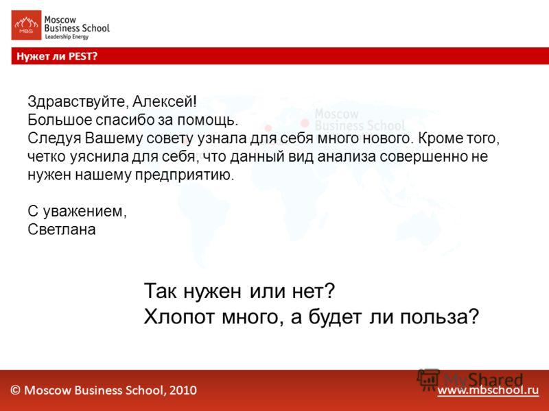 www.mbschool.ru Нужет ли PEST? © Moscow Business School, 2010 Здравствуйте, Алексей! Большое спасибо за помощь. Следуя Вашему совету узнала для себя много нового. Кроме того, четко уяснила для себя, что данный вид анализа совершенно не нужен нашему п