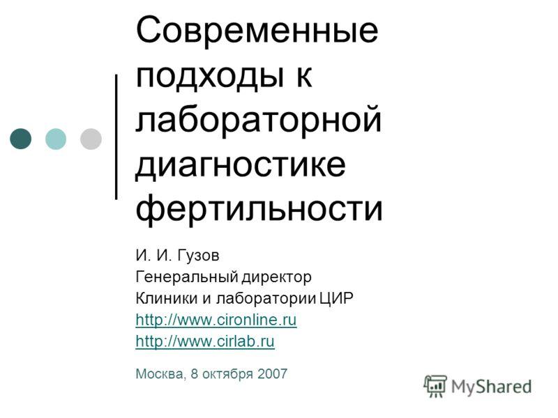 Современные подходы к лабораторной диагностике фертильности И. И. Гузов Генеральный директор Клиники и лаборатории ЦИР http://www.cironline.ru http://www.cirlab.ru Москва, 8 октября 2007