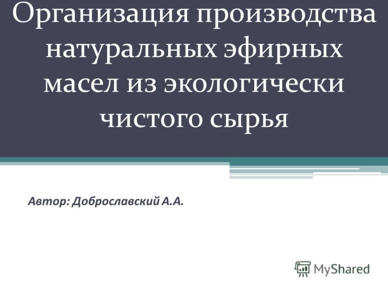 Организация производства натуральных эфирных масел из экологически чистого сырья Автор: Доброславский А.А.