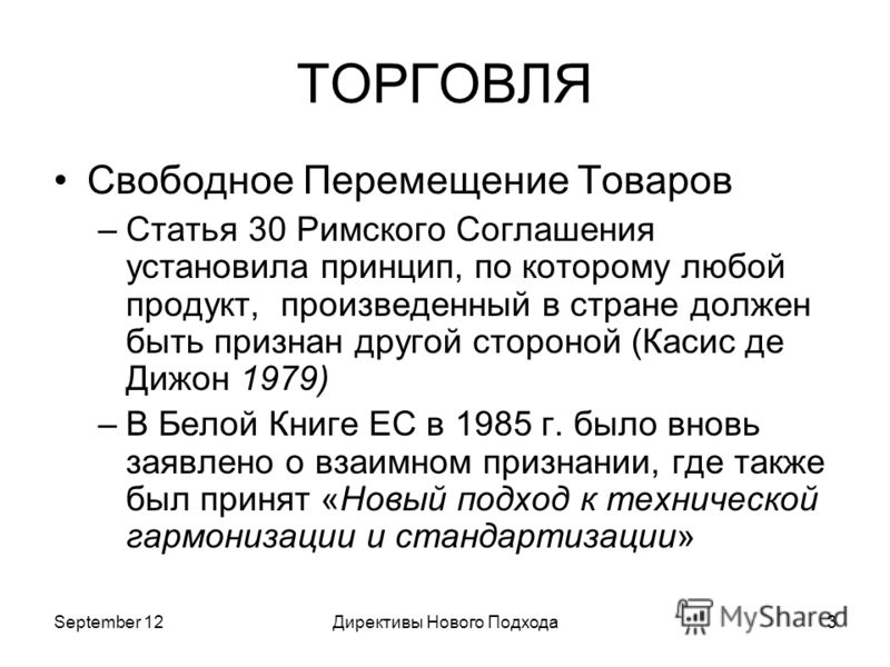September 12Директивы Нового Подхода3 ТОРГОВЛЯ Свободное Перемещение Товаров –Статья 30 Римского Соглашения установила принцип, по которому любой продукт, произведенный в стране должен быть признан другой стороной (Касис де Дижон 1979) –В Белой Книге