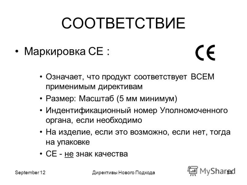 September 12Директивы Нового Подхода34 СООТВЕТСТВИЕ Маркировка CE : Означает, что продукт соответствует ВСЕМ применимым директивам Размер: Масштаб (5 мм минимум) Индентификационный номер Уполномоченного органа, если необходимо На изделие, если это во