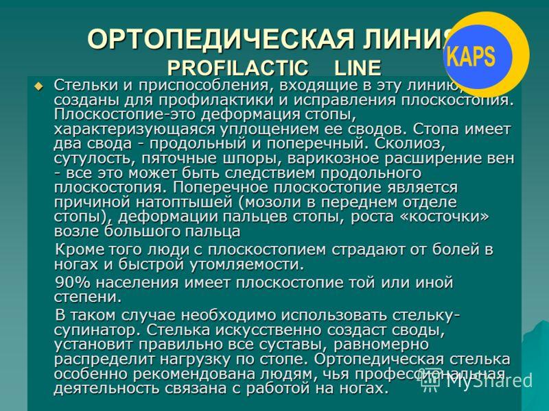 ОРТОПЕДИЧЕСКАЯ ЛИНИЯ PROFILACTIC LINE Стельки и приспособления, входящие в эту линию, созданы для профилактики и исправления плоскостопия. Плоскостопие-это деформация стопы, характеризующаяся уплощением ее сводов. Стопа имеет два свода - продольный и